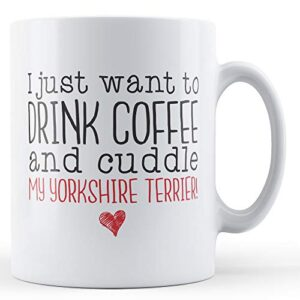 I Just Want To Drink Coffee And Cuddle My Yorkshire Terrier! – Printed Mug