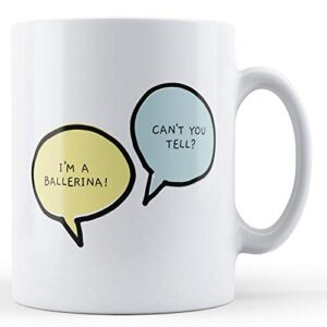 I'm A Ballerina, Can't You Tell? – Printed Mug