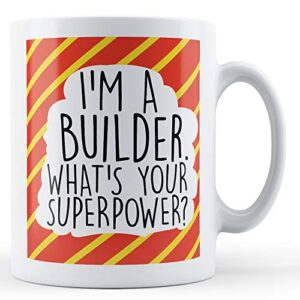 I'm A Builder, What's Your Superpower – Printed Mug