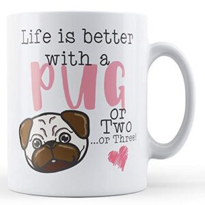 Life Is Better With A Pug Or Two. Or Three! – Printed Mug