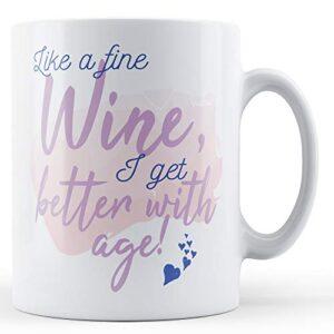 Like A Fine Wine, I Get Better With Age! – Printed Mug