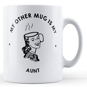 My Other Mug Is My Aunt – Printed Mug