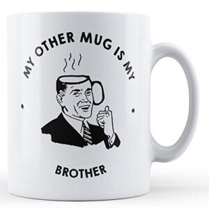 My Other Mug Is My Brother – Printed Mug