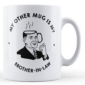 My Other Mug Is My Brother-In-Law – Printed Mug