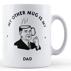 My Other Mug Is My Dad – Printed Mug