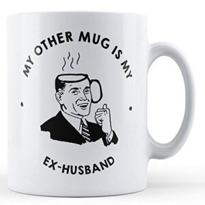 My Other Mug Is My Ex-Husband – Printed Mug