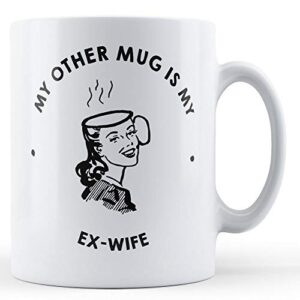 My Other Mug Is My Ex-Wife – Printed Mug
