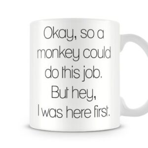 A Monkey Could Do This Job But Hey I Was Here First – Printed Mug