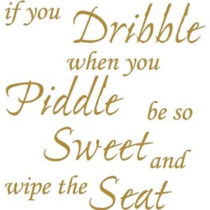 TOILET SEAT STICKER DECAL QUOTE – IF YOU DRIBBLE WHEN YOU PIDDLE WIPE SEAT IN 30 COLOURS, Approx. 21cmx22cm (Gold)