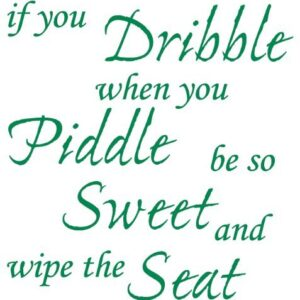 TOILET SEAT STICKER DECAL QUOTE – IF YOU DRIBBLE WHEN YOU PIDDLE WIPE SEAT IN 30 COLOURS, Approx. 21cmx22cm (Medium Green)