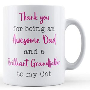 Thank You For Being An Awesome Dad And A Brilliant Grandfather To My Cat – Printed Mug