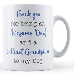 Thank You For Being An Awesome Dad And A Brilliant Grandfather To My Dog – Printed Mug
