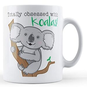 Totally Obsessed With Koalas! – Printed Mug