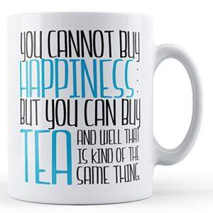 You Cannot Buy Happiness But You Can Buy Tea – Printed Mug