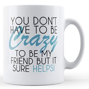 You Don't Have To Be Crazy – Printed Mug