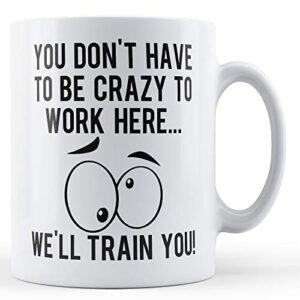 You Don't Have To Be Crazy To Work Here – Printed Mug