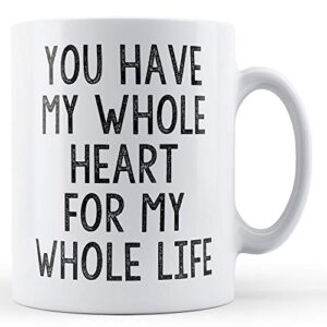 You Have My Whole Heart For My Whole Life – Printed Mug