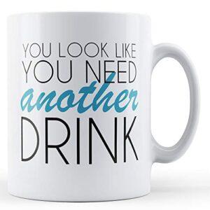 You Look Like You Need Another Drink – Printed Mug