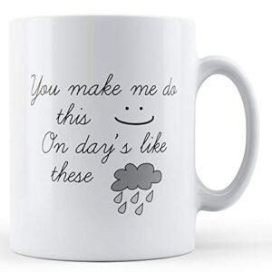 You Make Me Do This :) – Printed Mug