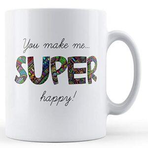 You Make Me Super Happy – Printed Mug